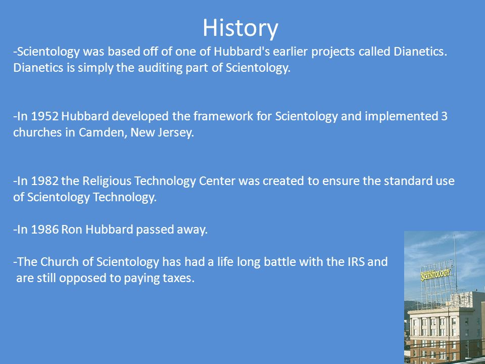 History -Scientology was based off of one of Hubbard's earlier projects called Dianetics. Dianetics is simply the auditing part of Scientology. -In 19