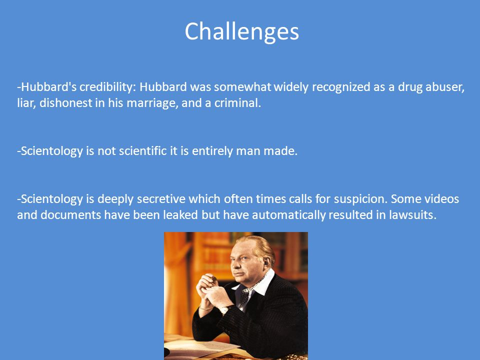Challenges -Hubbard's credibility: Hubbard was somewhat widely recognized as a drug abuser, liar, dishonest in his marriage, and a criminal. -Scientol