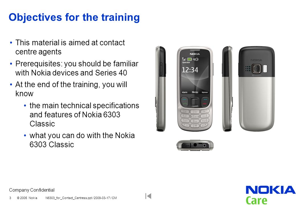 Company Confidential 3 © 2005 Nokia N6303_for_Contact_Centress.ppt / 2009-03-17 / CM Objectives for the training This material is aimed at contact cen