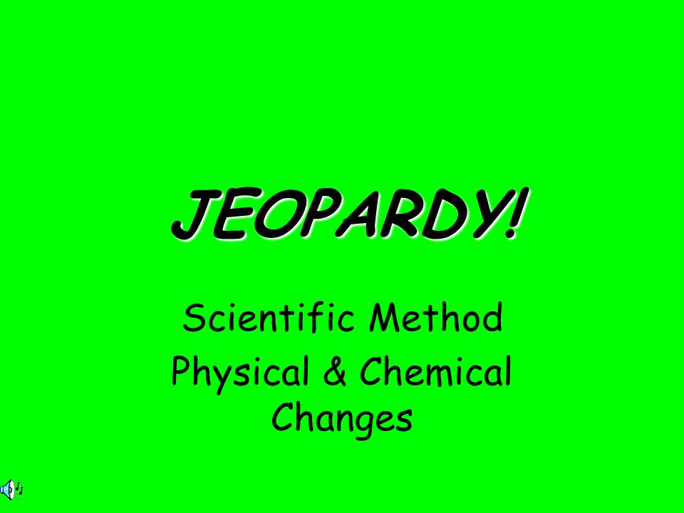 JEOPARDY! Scientific Method Physical & Chemical Changes