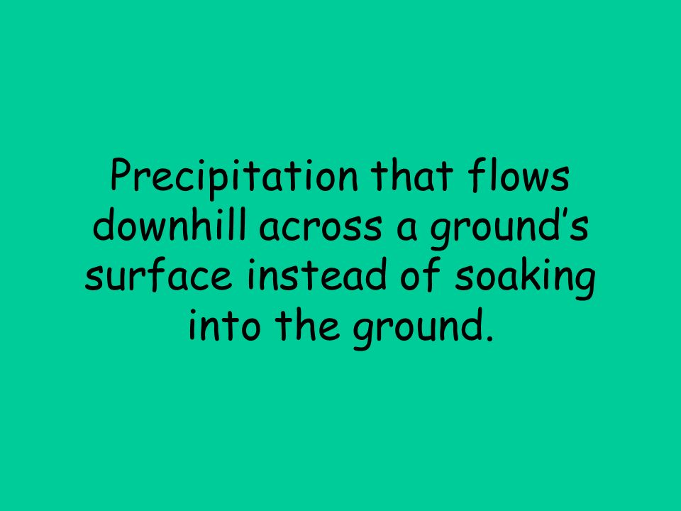 Precipitation that flows downhill across a grounds surface instead of soaking into the ground.