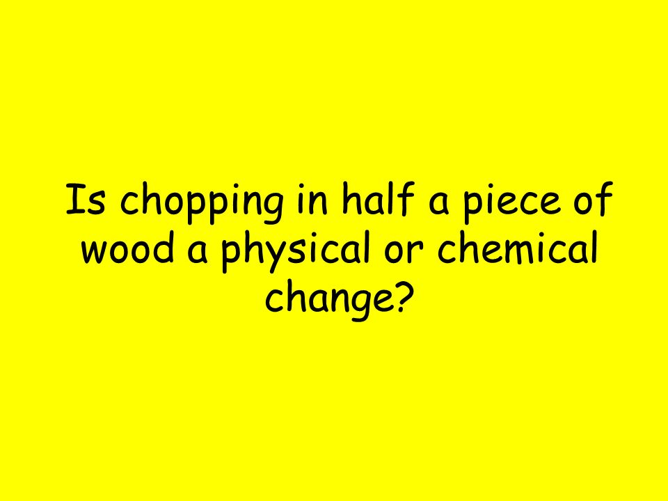 Is chopping in half a piece of wood a physical or chemical change?