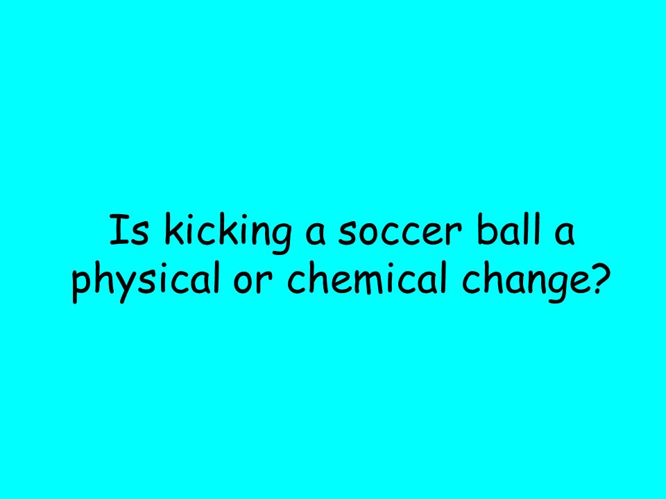 Is kicking a soccer ball a physical or chemical change?