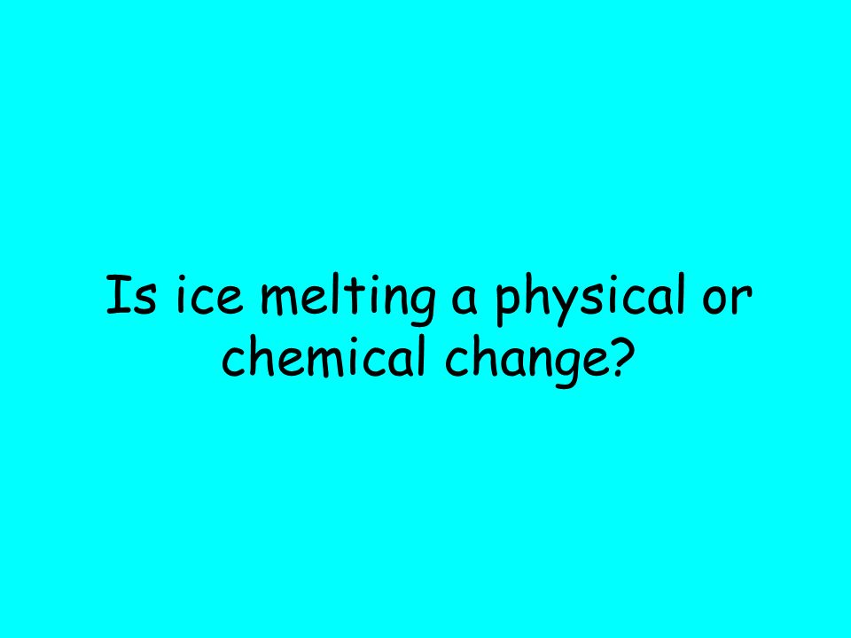 Is ice melting a physical or chemical change?