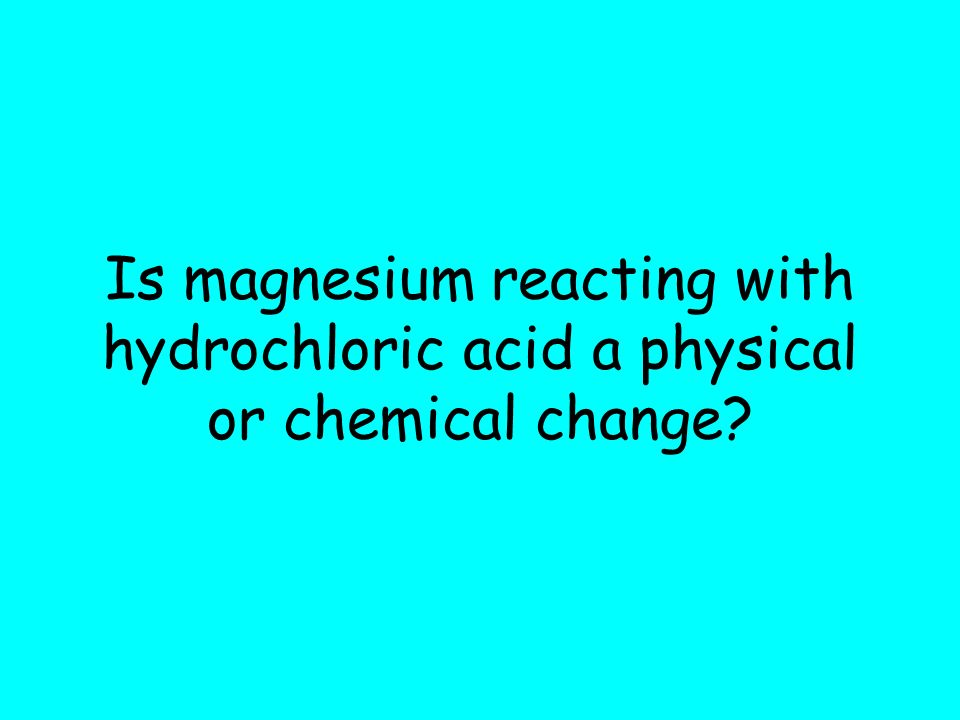Is magnesium reacting with hydrochloric acid a physical or chemical change?