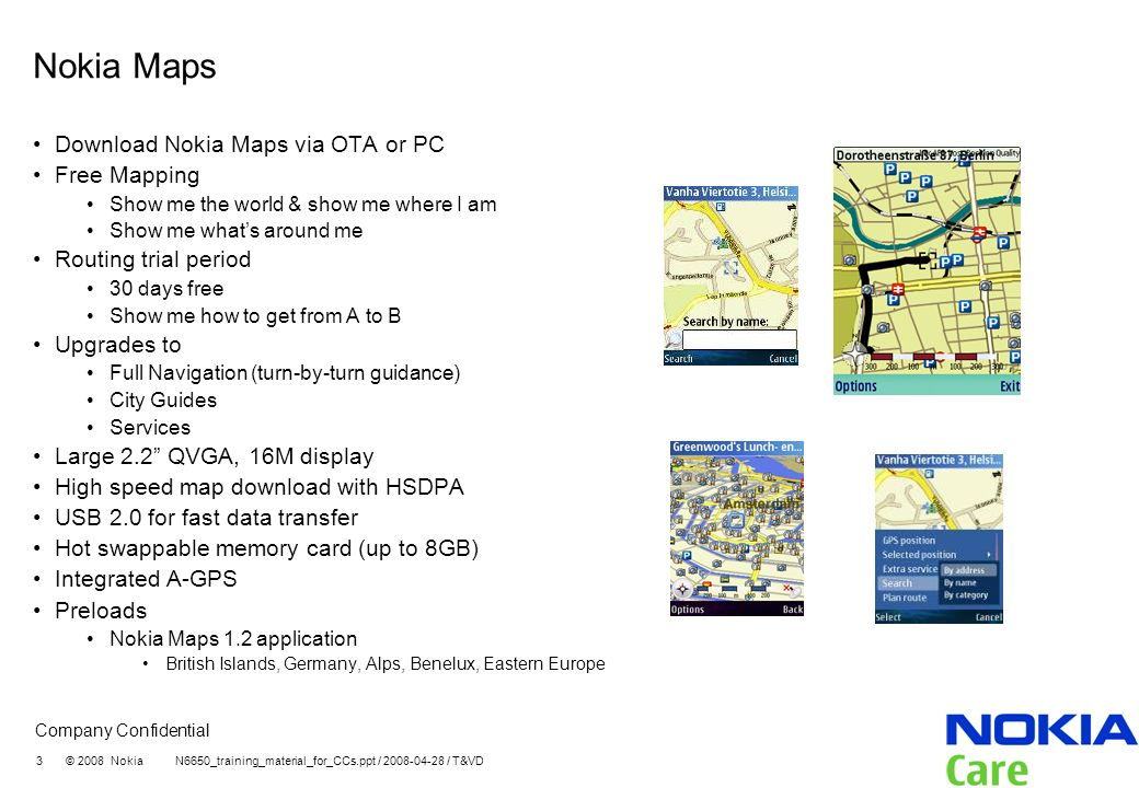 Company Confidential 3 © 2008 Nokia N6650_training_material_for_CCs.ppt / 2008-04-28 / T&VD Nokia Maps Download Nokia Maps via OTA or PC Free Mapping Show me the world & show me where I am Show me whats around me Routing trial period 30 days free Show me how to get from A to B Upgrades to Full Navigation (turn-by-turn guidance) City Guides Services Large 2.2 QVGA, 16M display High speed map download with HSDPA USB 2.0 for fast data transfer Hot swappable memory card (up to 8GB) Integrated A-GPS Preloads Nokia Maps 1.2 application British Islands, Germany, Alps, Benelux, Eastern Europe