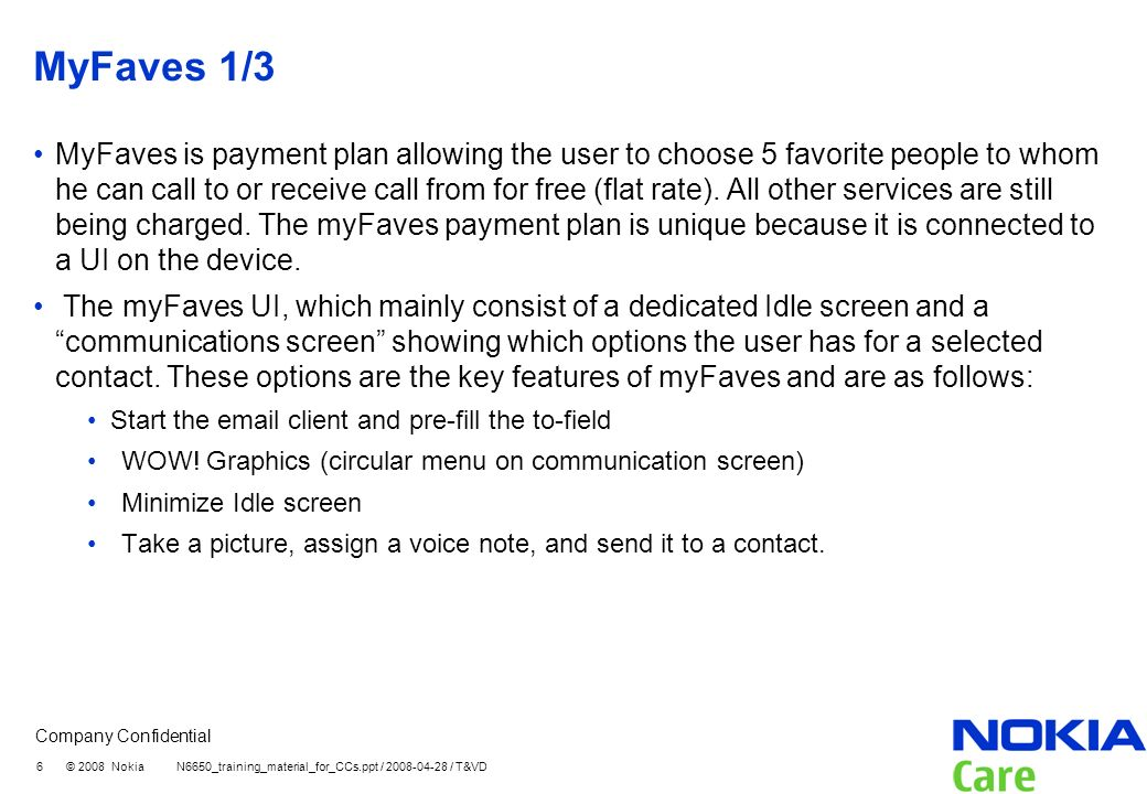 Company Confidential 6 © 2008 Nokia N6650_training_material_for_CCs.ppt / 2008-04-28 / T&VD MyFaves 1/3 MyFaves is payment plan allowing the user to choose 5 favorite people to whom he can call to or receive call from for free (flat rate).