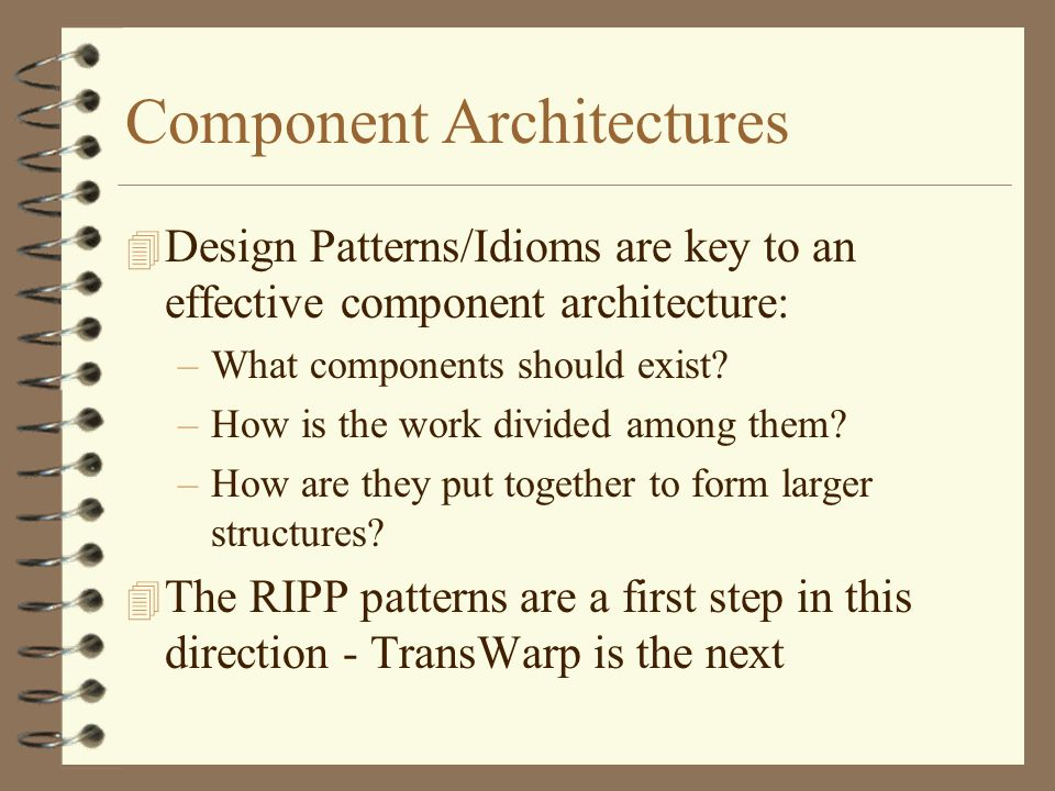 Component Architectures 4 Design Patterns/Idioms are key to an effective component architecture: –What components should exist.