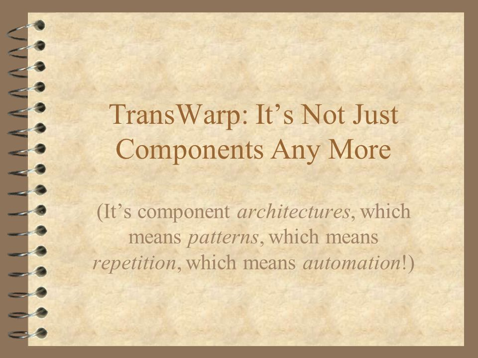 TransWarp: Its Not Just Components Any More (Its component architectures, which means patterns, which means repetition, which means automation!)