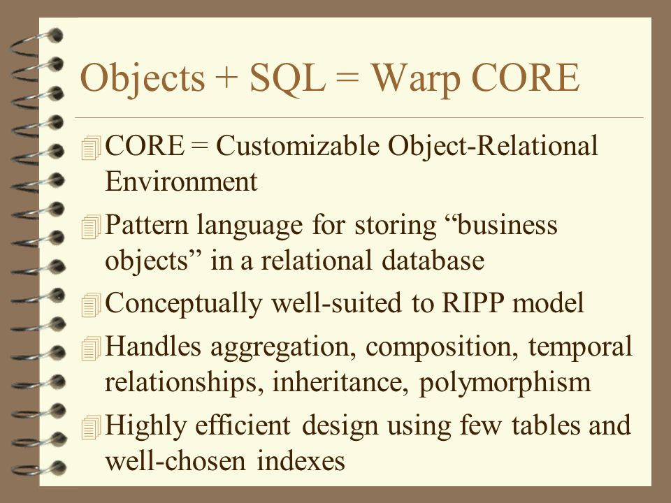 Objects + SQL = Warp CORE 4 CORE = Customizable Object-Relational Environment 4 Pattern language for storing business objects in a relational database 4 Conceptually well-suited to RIPP model 4 Handles aggregation, composition, temporal relationships, inheritance, polymorphism 4 Highly efficient design using few tables and well-chosen indexes