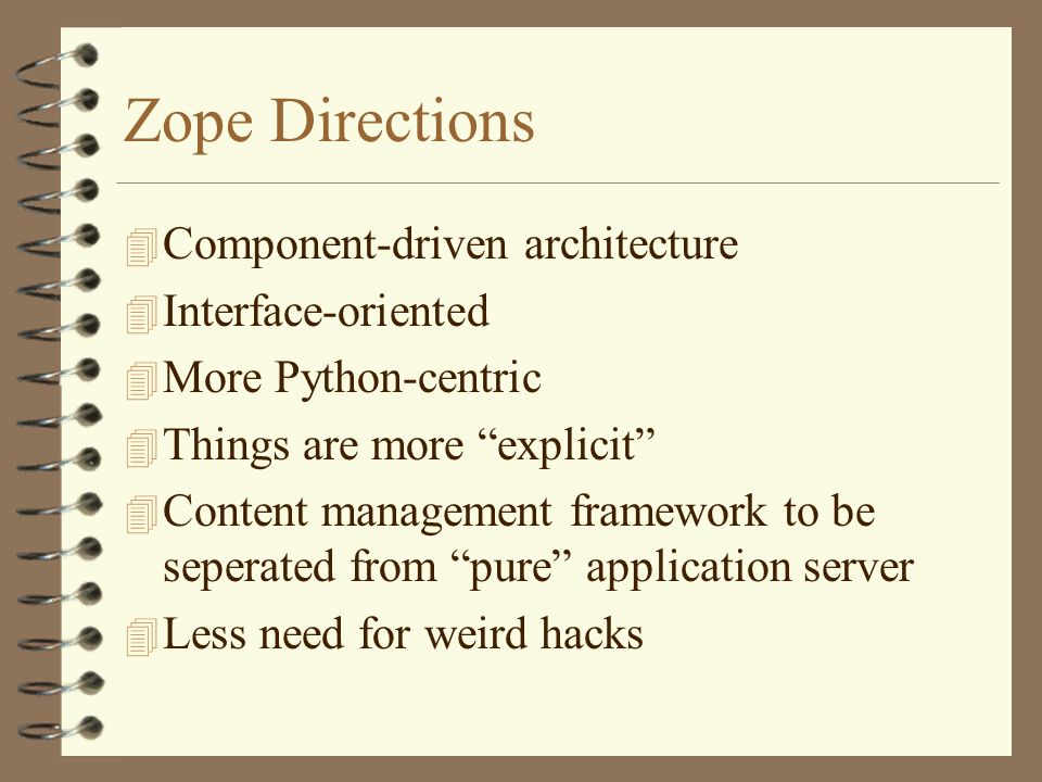 Zope Directions 4 Component-driven architecture 4 Interface-oriented 4 More Python-centric 4 Things are more explicit 4 Content management framework to be seperated from pure application server 4 Less need for weird hacks