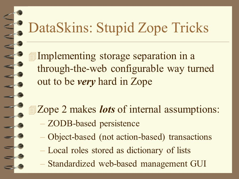 DataSkins: Stupid Zope Tricks 4 Implementing storage separation in a through-the-web configurable way turned out to be very hard in Zope 4 Zope 2 makes lots of internal assumptions: –ZODB-based persistence –Object-based (not action-based) transactions –Local roles stored as dictionary of lists –Standardized web-based management GUI