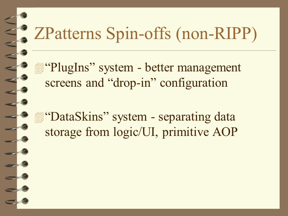 ZPatterns Spin-offs (non-RIPP) 4 PlugIns system - better management screens and drop-in configuration 4 DataSkins system - separating data storage from logic/UI, primitive AOP