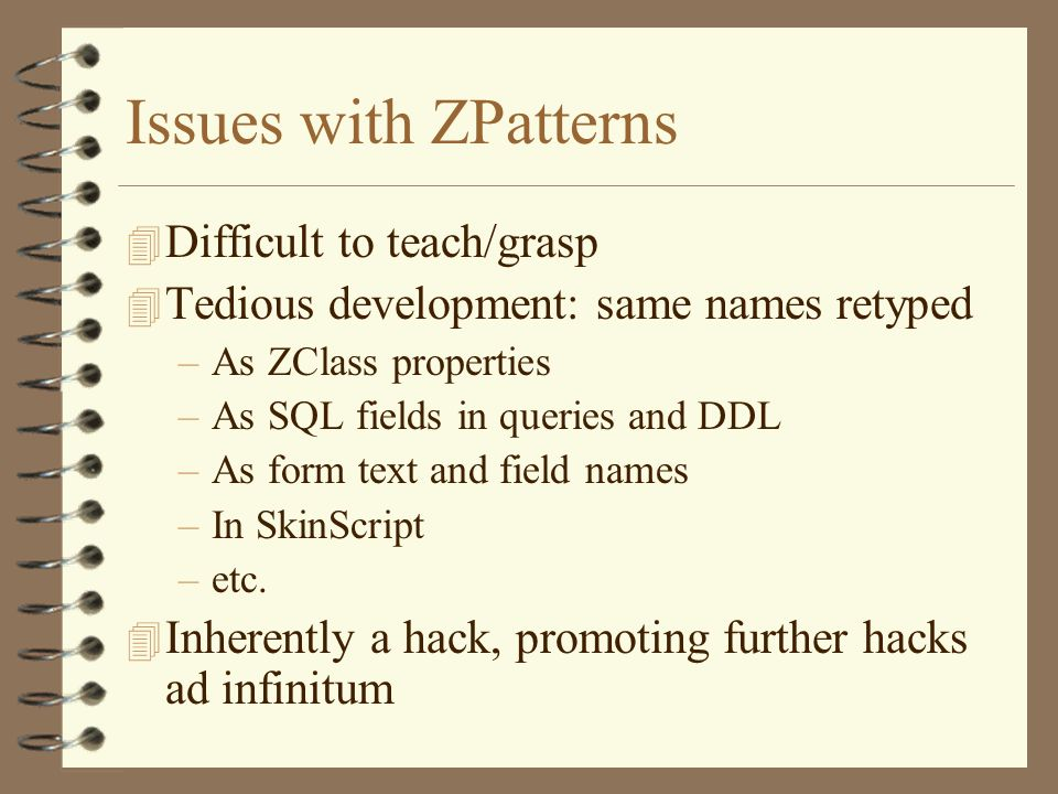 Issues with ZPatterns 4 Difficult to teach/grasp 4 Tedious development: same names retyped –As ZClass properties –As SQL fields in queries and DDL –As form text and field names –In SkinScript –etc.