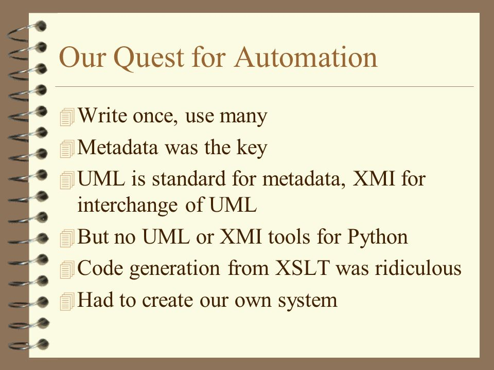 Our Quest for Automation 4 Write once, use many 4 Metadata was the key 4 UML is standard for metadata, XMI for interchange of UML 4 But no UML or XMI tools for Python 4 Code generation from XSLT was ridiculous 4 Had to create our own system