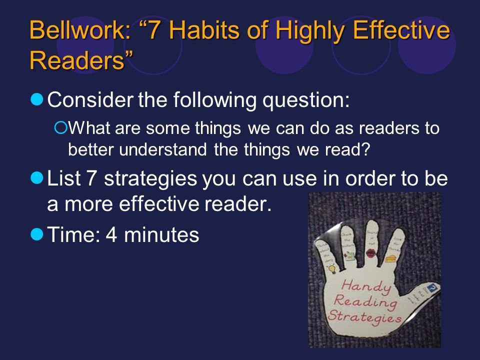 Bellwork: 7 Habits of Highly Effective Readers Consider the following question: What are some things we can do as readers to better understand the thi