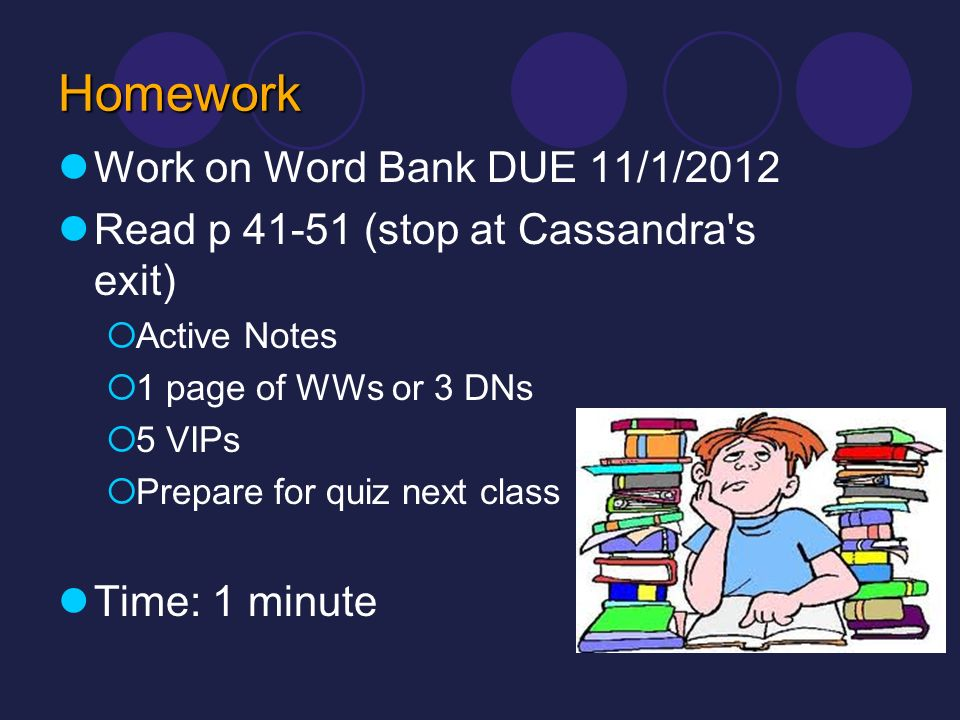 Homework Work on Word Bank DUE 11/1/2012 Read p 41-51 (stop at Cassandra's exit) Active Notes 1 page of WWs or 3 DNs 5 VIPs Prepare for quiz next clas