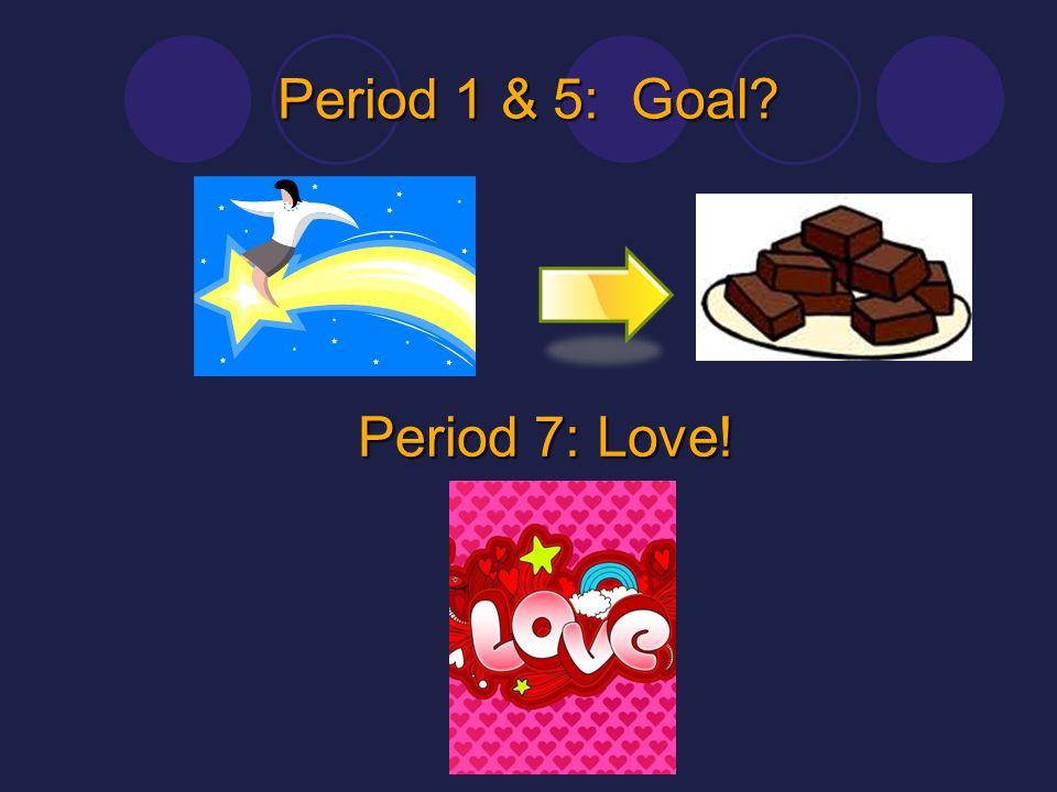 Period 1 & 5: Goal? Period 7: Love!