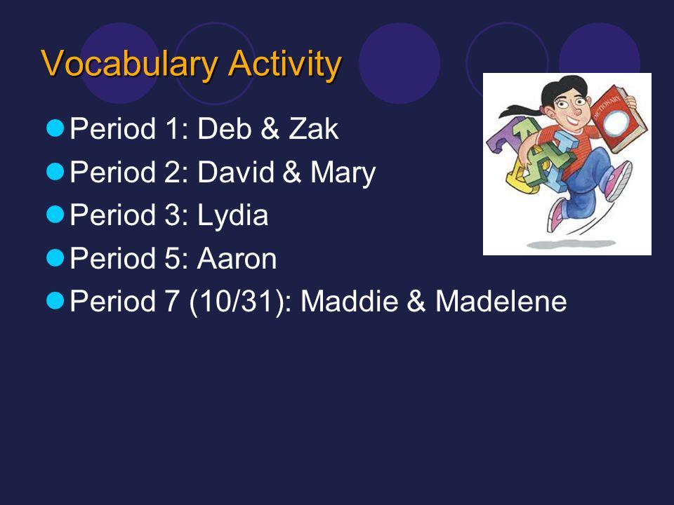 Vocabulary Activity Period 1: Deb & Zak Period 2: David & Mary Period 3: Lydia Period 5: Aaron Period 7 (10/31): Maddie & Madelene