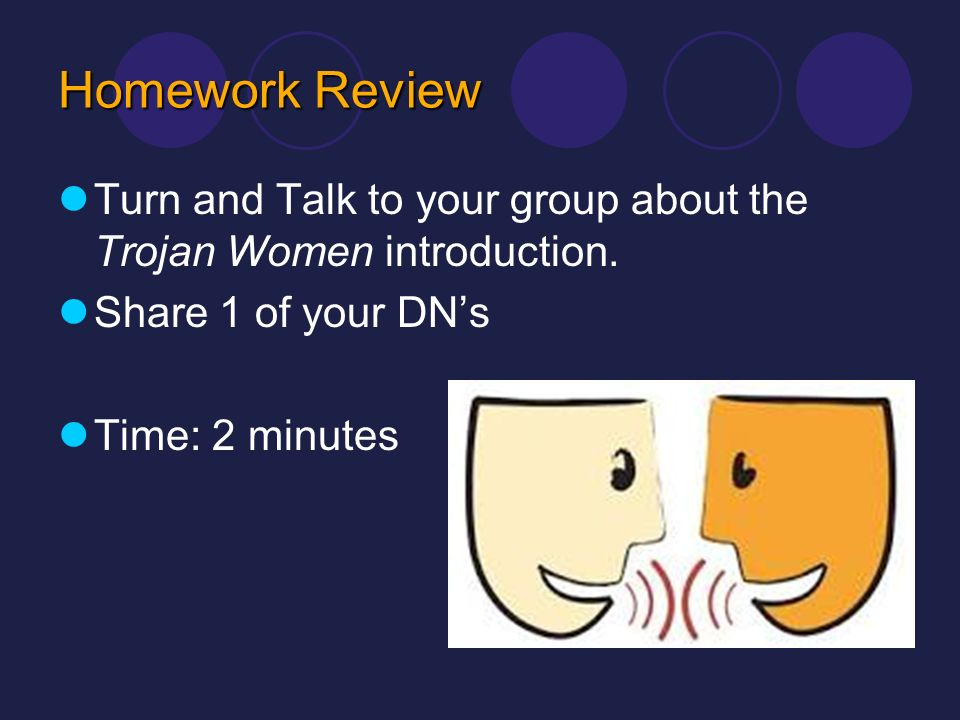 Homework Review Turn and Talk to your group about the Trojan Women introduction. Share 1 of your DNs Time: 2 minutes