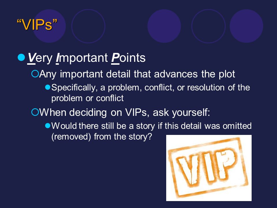 VIPs Very Important Points Any important detail that advances the plot Specifically, a problem, conflict, or resolution of the problem or conflict Whe