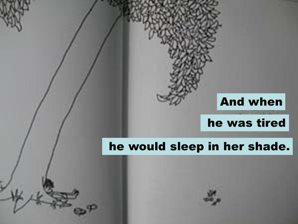 And when he was tired he would sleep in her shade.