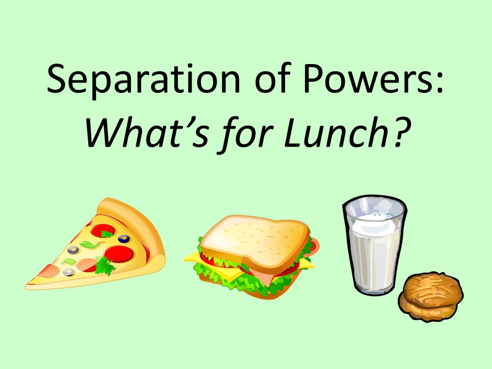 Separation of Powers: Whats for Lunch?