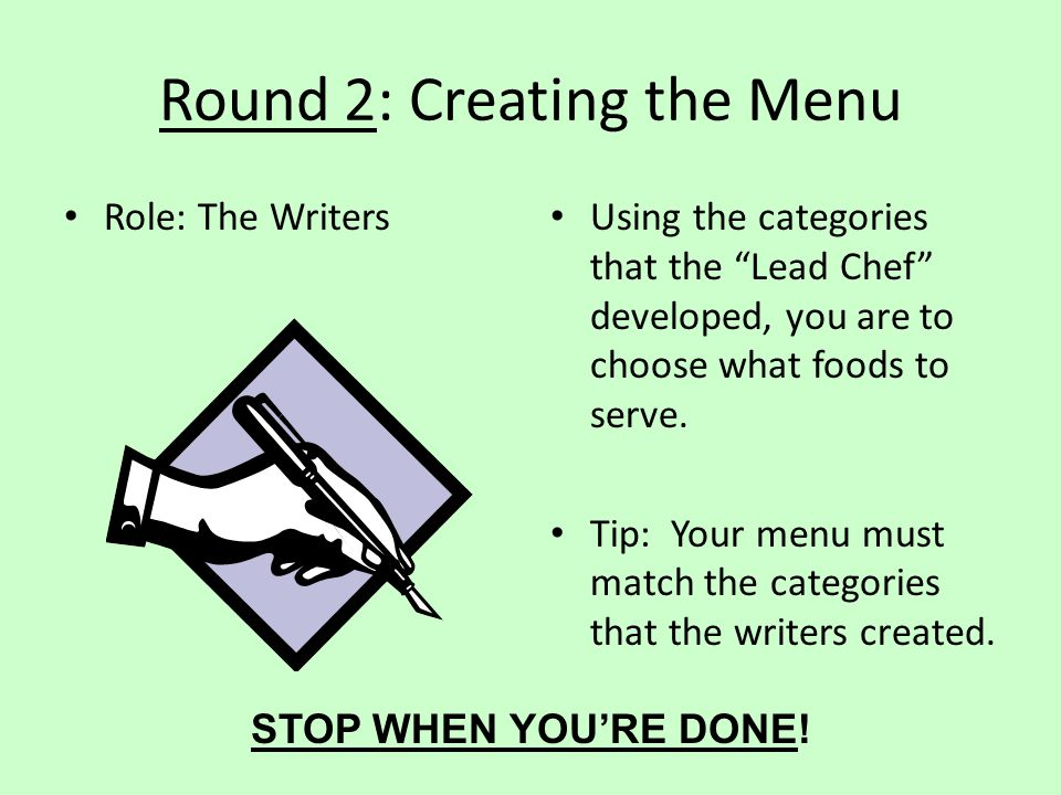 Round 2: Creating the Menu Role: The Writers Using the categories that the Lead Chef developed, you are to choose what foods to serve. Tip: Your menu