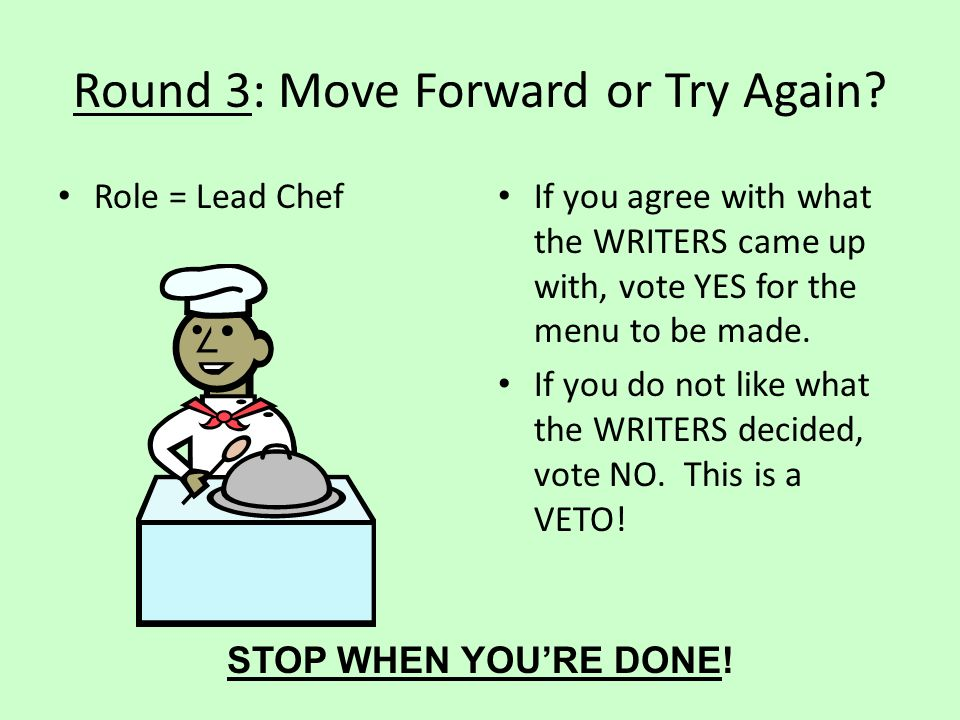 Round 3: Move Forward or Try Again? Role = Lead Chef If you agree with what the WRITERS came up with, vote YES for the menu to be made. If you do not