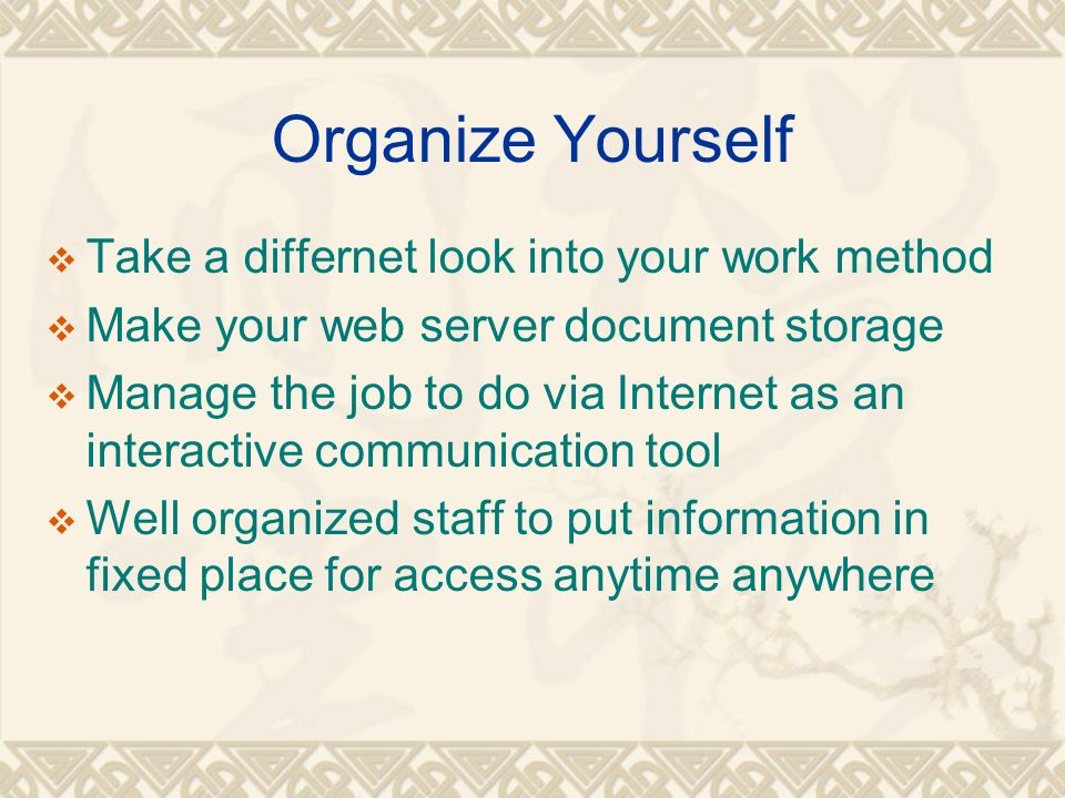 Organize Yourself Take a differnet look into your work method Make your web server document storage Manage the job to do via Internet as an interactive communication tool Well organized staff to put information in fixed place for access anytime anywhere