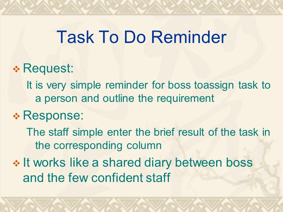 Task To Do Reminder Request: It is very simple reminder for boss toassign task to a person and outline the requirement Response: The staff simple enter the brief result of the task in the corresponding column It works like a shared diary between boss and the few confident staff