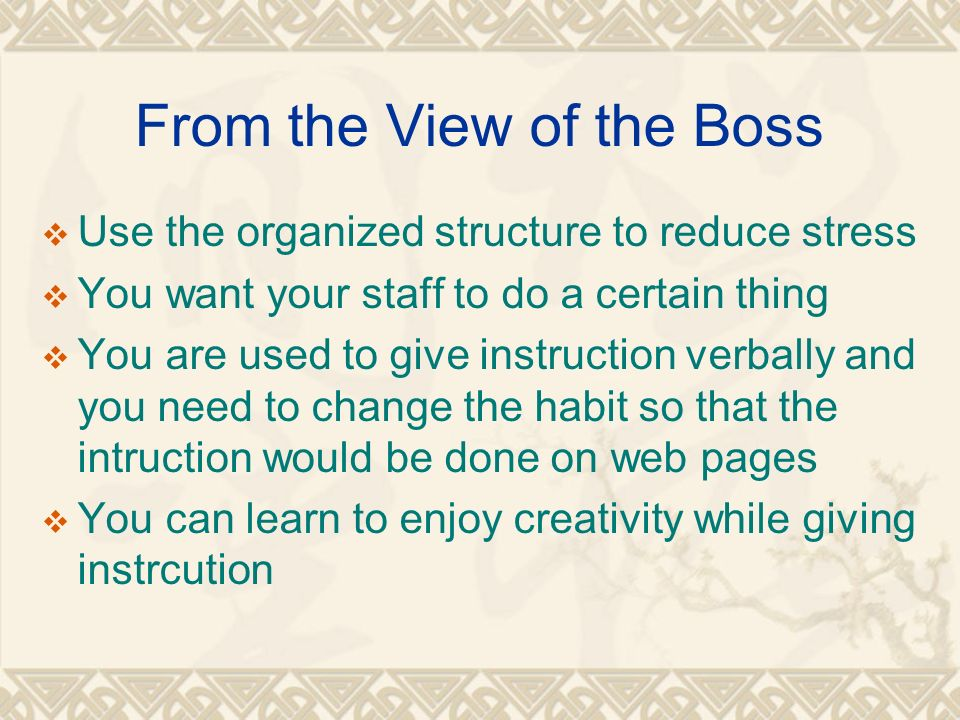 From the View of the Boss Use the organized structure to reduce stress You want your staff to do a certain thing You are used to give instruction verbally and you need to change the habit so that the intruction would be done on web pages You can learn to enjoy creativity while giving instrcution