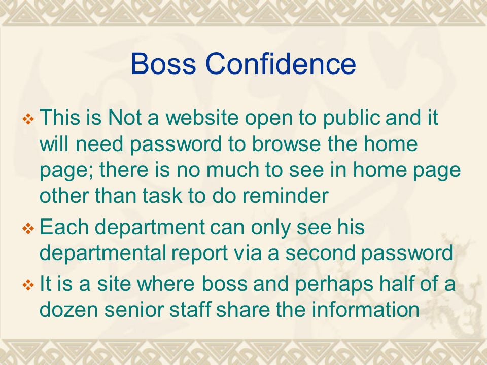Boss Confidence This is Not a website open to public and it will need password to browse the home page; there is no much to see in home page other than task to do reminder Each department can only see his departmental report via a second password It is a site where boss and perhaps half of a dozen senior staff share the information