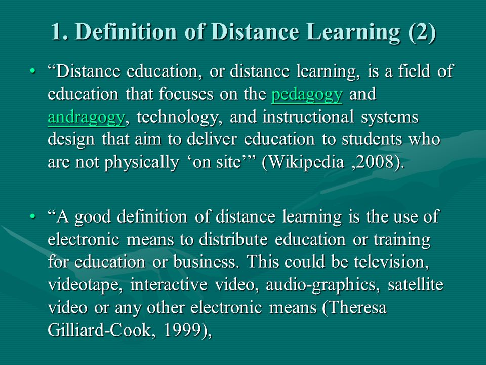 1. Definition of Distance Learning (2) Distance education, or distance learning, is a field of education that focuses on the pedagogy and andragogy, t