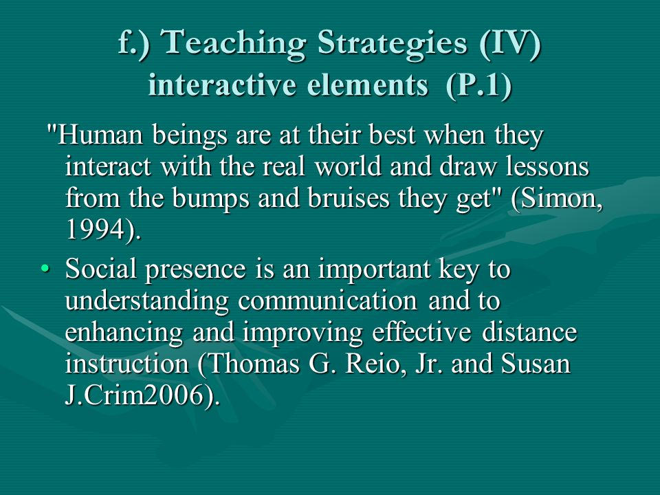 f.) Teaching Strategies (IV) interactive elements (P.1) Human beings are at their best when they interact with the real world and draw lessons from the bumps and bruises they get (Simon, 1994).