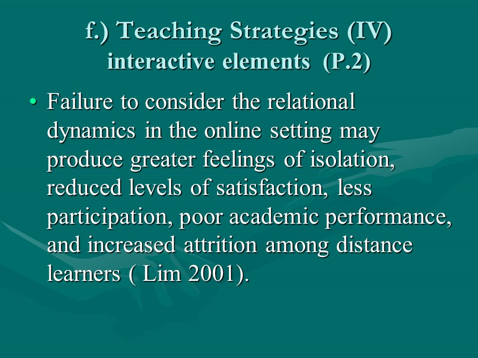 f.) Teaching Strategies (IV) interactive elements (P.2) Failure to consider the relational dynamics in the online setting may produce greater feelings of isolation, reduced levels of satisfaction, less participation, poor academic performance, and increased attrition among distance learners ( Lim 2001).Failure to consider the relational dynamics in the online setting may produce greater feelings of isolation, reduced levels of satisfaction, less participation, poor academic performance, and increased attrition among distance learners ( Lim 2001).