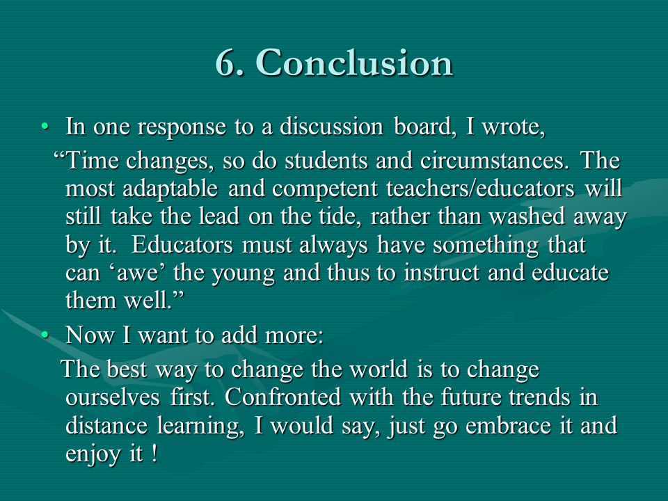 6. Conclusion In one response to a discussion board, I wrote,In one response to a discussion board, I wrote, Time changes, so do students and circumst