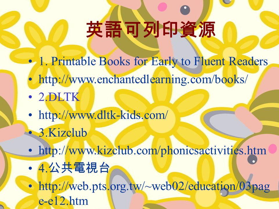 1. Printable Books for Early to Fluent Readers http://www.enchantedlearning.com/books/ 2.DLTK http://www.dltk-kids.com/ 3.Kizclub http://www.kizclub.c