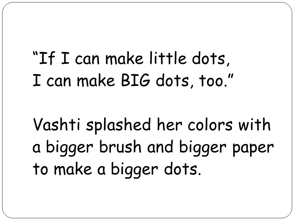If I can make little dots, I can make BIG dots, too. Vashti splashed her colors with a bigger brush and bigger paper to make a bigger dots.
