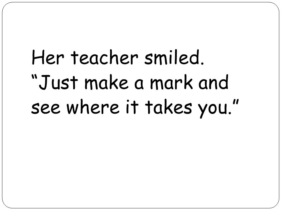 Her teacher smiled. Just make a mark and see where it takes you.