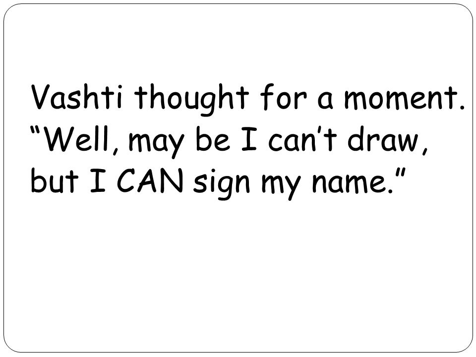 Vashti thought for a moment. Well, may be I cant draw, but I CAN sign my name.