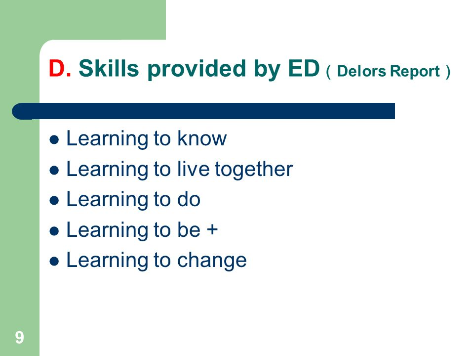 9 D. Skills provided by ED Delors Report Learning to know Learning to live together Learning to do Learning to be + Learning to change