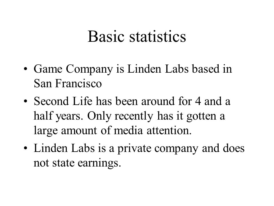 Basic statistics Game Company is Linden Labs based in San Francisco Second Life has been around for 4 and a half years.