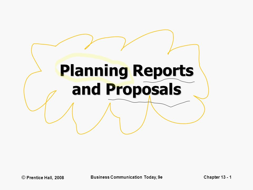 © Prentice Hall, 2008 Business Communication Today, 9eChapter 13 - 1 Planning Reports and Proposals