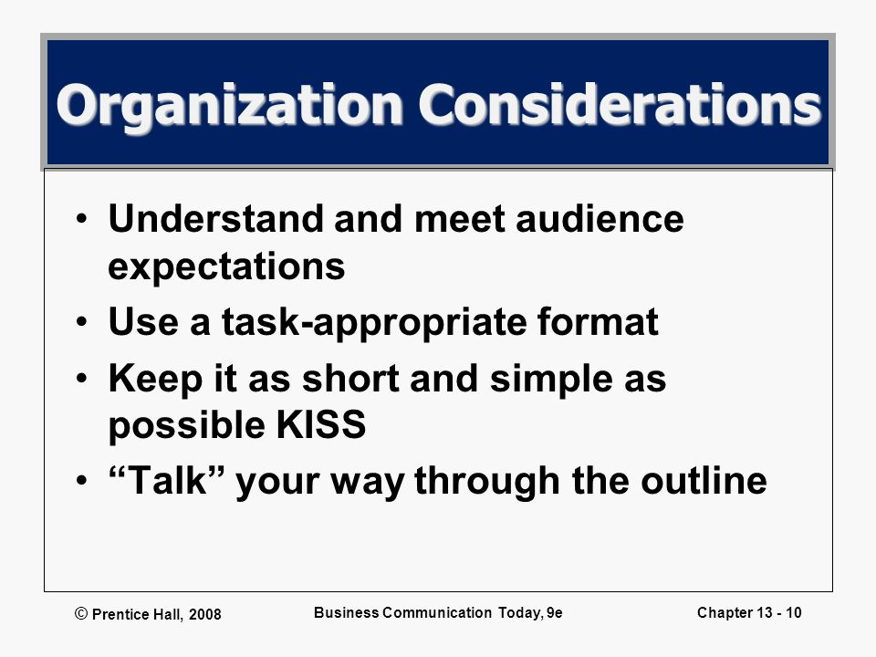 © Prentice Hall, 2008 Business Communication Today, 9eChapter 13 - 10 Organization Considerations Understand and meet audience expectations Use a task