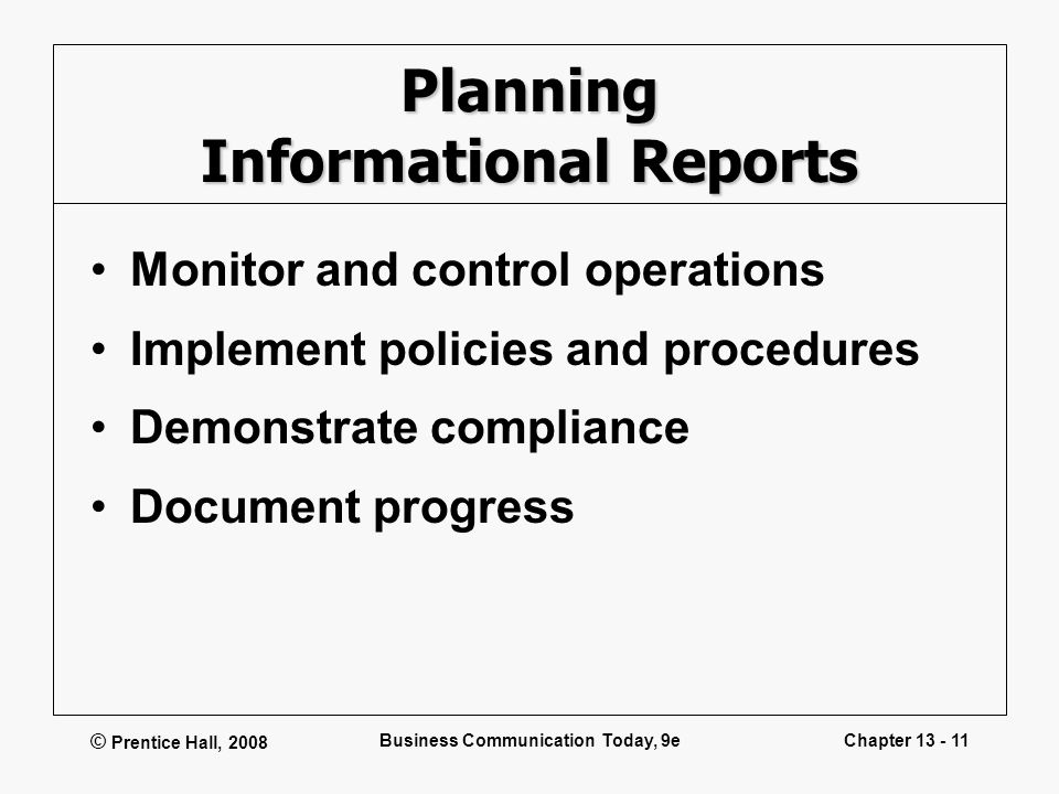 © Prentice Hall, 2008 Business Communication Today, 9eChapter 13 - 11 Planning Informational Reports Monitor and control operations Implement policies