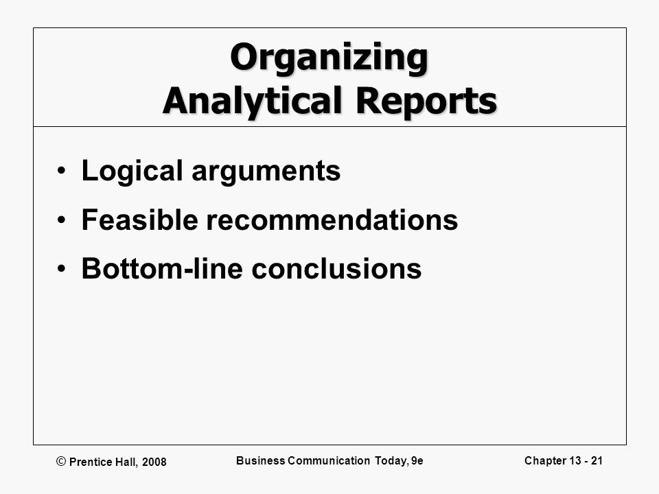 © Prentice Hall, 2008 Business Communication Today, 9eChapter 13 - 21 Organizing Analytical Reports Logical arguments Feasible recommendations Bottom-