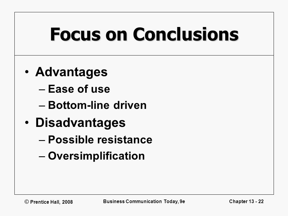© Prentice Hall, 2008 Business Communication Today, 9eChapter 13 - 22 Focus on Conclusions Advantages –Ease of use –Bottom-line driven Disadvantages –