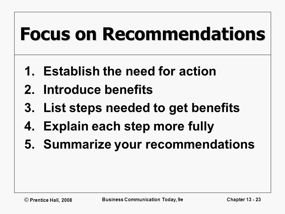 © Prentice Hall, 2008 Business Communication Today, 9eChapter 13 - 23 Focus on Recommendations 1.Establish the need for action 2.Introduce benefits 3.