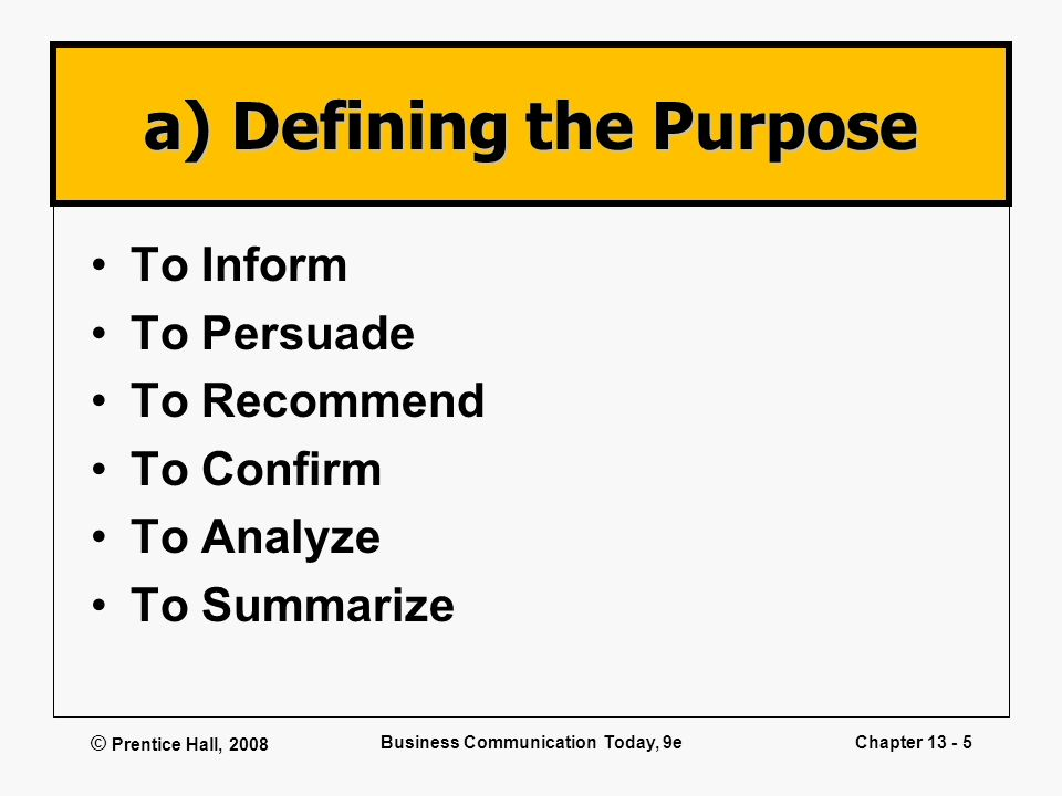 © Prentice Hall, 2008 Business Communication Today, 9eChapter 13 - 5 a) Defining the Purpose To Inform To Persuade To Recommend To Confirm To Analyze